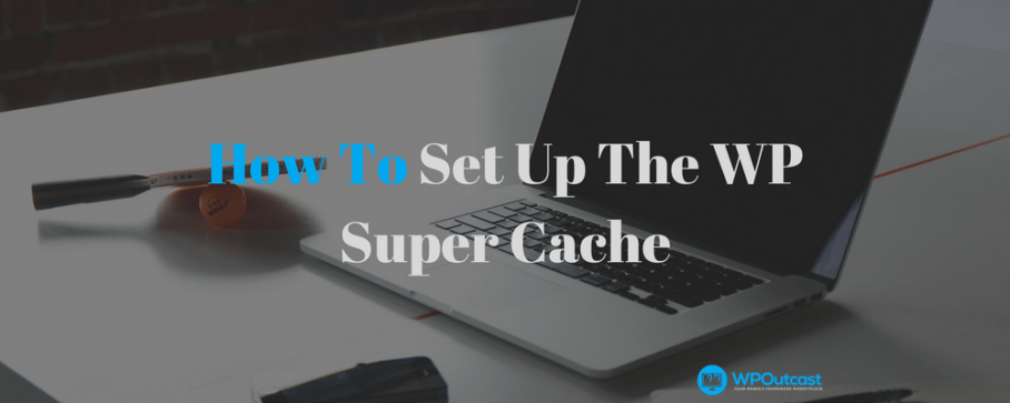 How To Use The WPSuper Cache Plugin – Increase Performance